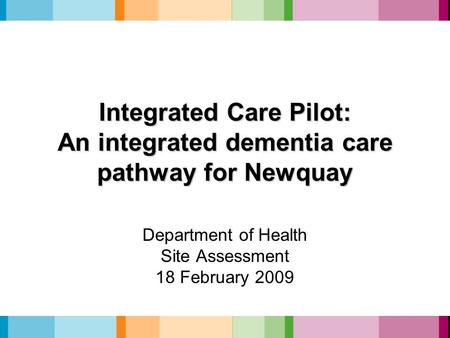 Integrated Care Pilot: An integrated dementia care pathway for Newquay Department of Health Site Assessment 18 February 2009.