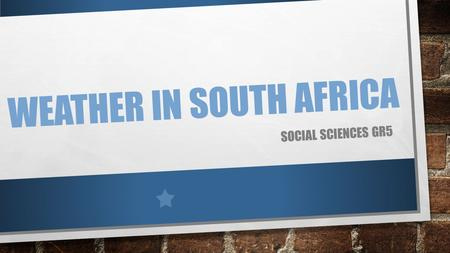 WEATHER IN SOUTH AFRICA SOCIAL SCIENCES GR5. TAKE OUT YOUR WEATHER FORECAST DISCUSS WITH YOUR PARTNER WHAT YOU CAN FIND ON YOUR WEATHER FORECAST FROM.