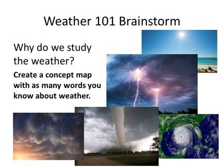 Weather 101 Brainstorm Why do we study the weather? Create a concept map with as many words you know about weather.