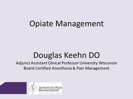 Opiate Management Douglas Keehn DO Adjunct Assistant Clinical Professor University Wisconsin Board Certified Anesthesia & Pain Management.