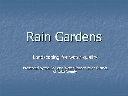Rain Gardens Landscaping for water quality Presented by the Soil and Water Conservation District of Lake County.