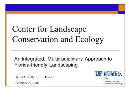 Center for Landscape Conservation and Ecology An Integrated, Multidisciplinary Approach to Florida-friendly Landscaping Terril A. Nell, CLCE Director February.