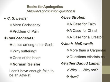 Books for Apologetics [Answers of common questions]  C. S. Lewis:  Mere Christianity  Problem of Pain  Ravi Zacharias:  Jesus among other Gods  Why.