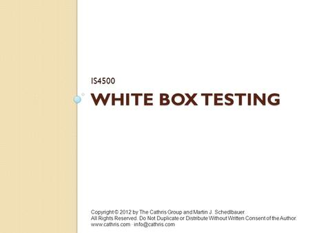 WHITE BOX TESTING IS4500 Copyright © 2012 by The Cathris Group and Martin J. Schedlbauer. All Rights Reserved. Do Not Duplicate or Distribute Without Written.