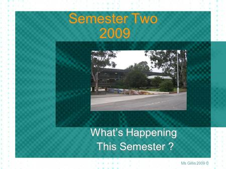Semester Two 2009 What's Happening This Semester ? What's Happening This Semester ? Ms Gillis 2009 ©