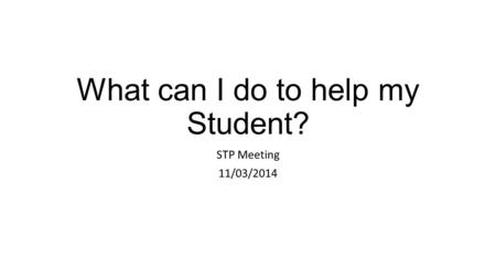 What can I do to help my Student? STP Meeting 11/03/2014.