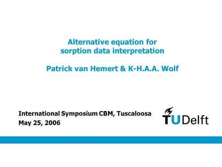 Alternative equation for sorption data interpretation Patrick van Hemert & K-H.A.A. Wolf May 25, 2006 International Symposium CBM, Tuscaloosa.