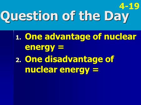 Question of the Day 1. One advantage of nuclear energy = 2. One disadvantage of nuclear energy = 4-19.