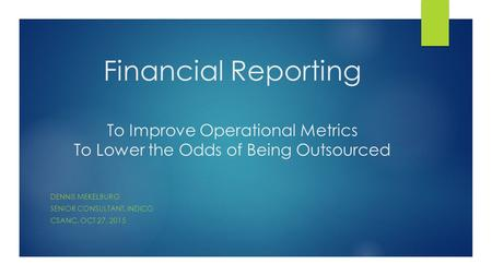 Financial Reporting To Improve Operational Metrics To Lower the Odds of Being Outsourced DENNIS MEKELBURG SENIOR CONSULTANT, INDICO CSANC, OCT 27, 2015.