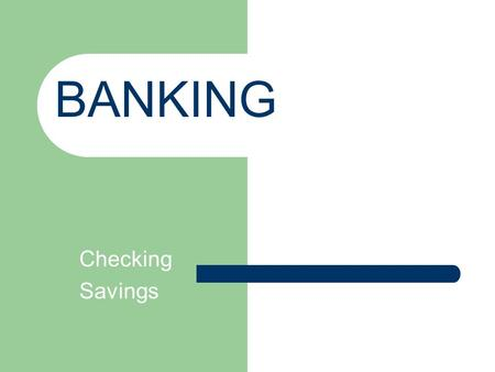 Checking Savings BANKING. Checking Account 90% of transactions involving money are made through some form of debit.
