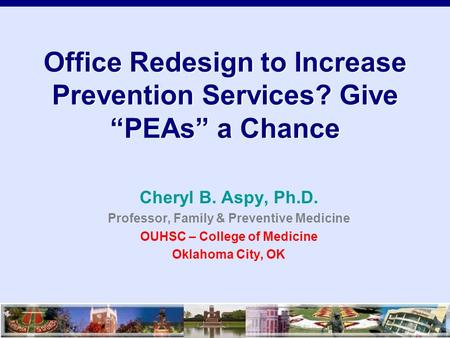 "Office Redesign to Increase Prevention Services? Give ""PEAs"" a Chance Cheryl B. Aspy, Ph.D. Professor, Family & Preventive Medicine OUHSC – College of."