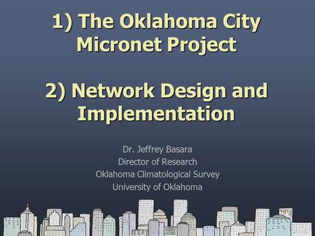 1) The Oklahoma City Micronet Project 2) Network Design and Implementation Dr. Jeffrey Basara Director of Research Oklahoma Climatological Survey University.