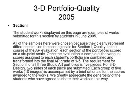 3-D Portfolio-Quality 2005 Section I The student works displayed on this page are examples of works submitted for this section by students in June 2005.