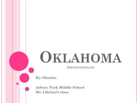 O KLAHOMA (T HE S OONER S TATE ) By: Shanice Asbury Park Middle School Ms. Librizzi's class.