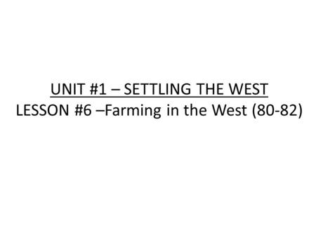 UNIT #1 – SETTLING THE WEST LESSON #6 –Farming in the West (80-82)