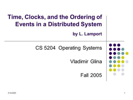 9/14/20051 Time, Clocks, and the Ordering of Events in a Distributed System by L. Lamport CS 5204 Operating Systems Vladimir Glina Fall 2005.