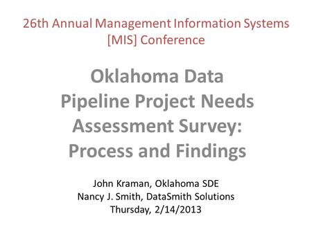 John Kraman, Oklahoma SDE Nancy J. Smith, DataSmith Solutions Thursday, 2/14/2013 Oklahoma Data Pipeline Project Needs Assessment Survey: Process and Findings.