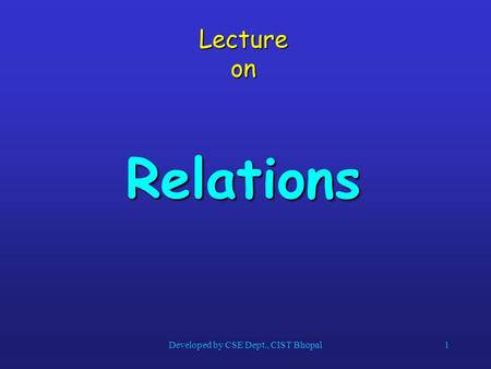 Lecture on Relations 1Developed by CSE Dept., CIST Bhopal.