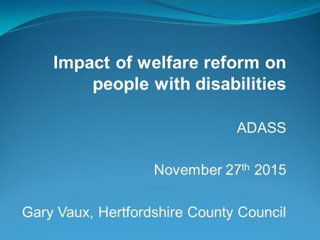 Impact of welfare reform on people with disabilities ADASS November 27 th 2015 Gary Vaux, Hertfordshire County Council.