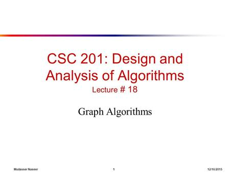 CSC 201: Design and Analysis of Algorithms Lecture # 18 Graph Algorithms Mudasser Naseer 1 12/16/2015.