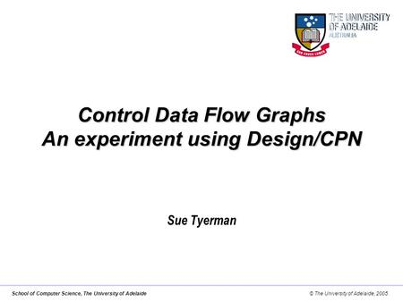 School of Computer Science, The University of Adelaide© The University of Adelaide, 2005. Control Data Flow Graphs An experiment using Design/CPN Sue Tyerman.