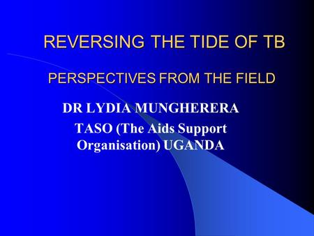 PERSPECTIVES FROM THE FIELD DR LYDIA MUNGHERERA TASO (The Aids Support Organisation) UGANDA REVERSING THE TIDE OF TB.