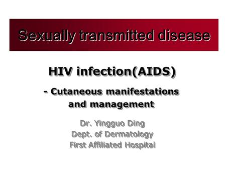 HIV infection(AIDS) Dr. Yingguo Ding Dept. of Dermatology First Affiliated Hospital Sexually transmitted disease - Cutaneous manifestations and management.