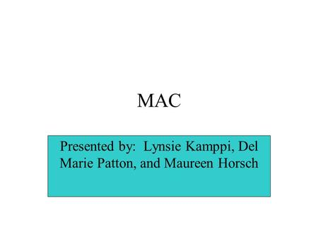 MAC Presented by: Lynsie Kamppi, Del Marie Patton, and Maureen Horsch.