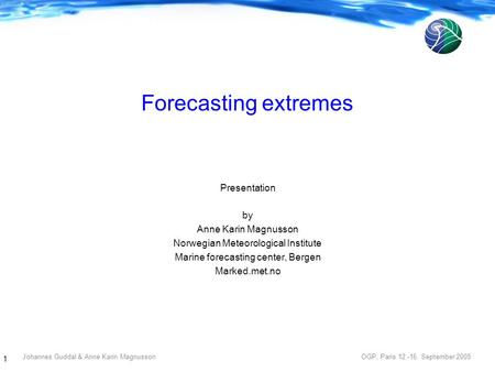 Johannes Guddal & Anne Karin Magnusson OGP, Paris 12.-16. September 2005 1 Forecasting extremes Presentation by Anne Karin Magnusson Norwegian Meteorological.