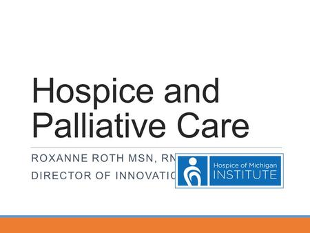 Hospice and Palliative Care ROXANNE ROTH MSN, RN DIRECTOR OF INNOVATION.