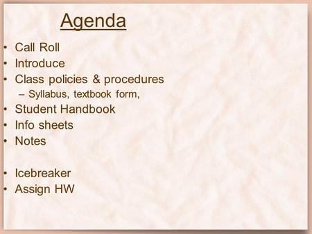 Agenda Call Roll Introduce Class policies & procedures –Syllabus, textbook form, Student Handbook Info sheets Notes Icebreaker Assign HW.