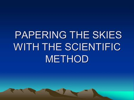 PAPERING THE SKIES WITH THE SCIENTIFIC METHOD PAPERING THE SKIES WITH THE SCIENTIFIC METHOD.