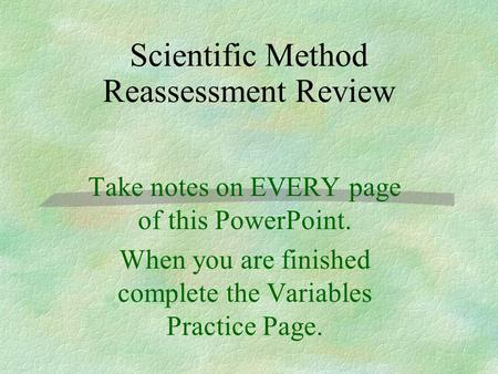 Scientific Method Reassessment Review Take notes on EVERY page of this PowerPoint. When you are finished complete the Variables Practice Page.