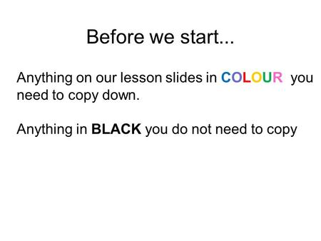 Before we start... Anything on our lesson slides in COLOUR you need to copy down. Anything in BLACK you do not need to copy.