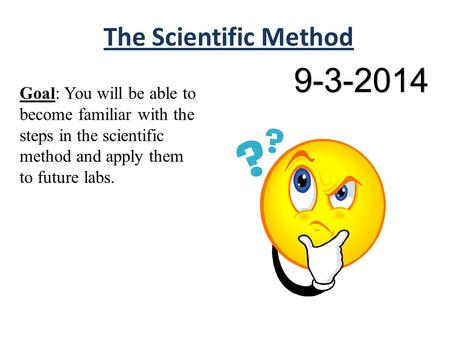 The Scientific Method Goal: You will be able to become familiar with the steps in the scientific method and apply them to future labs. 9-3-2014.