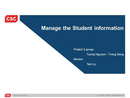CSC Proprietary 12/16/2015 1:14 PM Training Material 1 Manage the Student information Project 3 group: Tuong Nguyen – Trung Dang Mentor: Tam Ly.