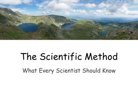 What Every Scientist Should Know The Scientific Method.