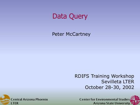 Central Arizona Phoenix LTER Center for Environmental Studies Arizona State University Data Query Peter McCartney RDIFS Training Workshop Sevilleta LTER.