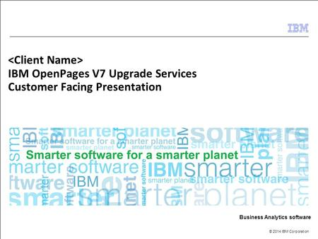 © 2014 IBM Corporation Business Analytics software IBM OpenPages V7 Upgrade Services Customer Facing Presentation.