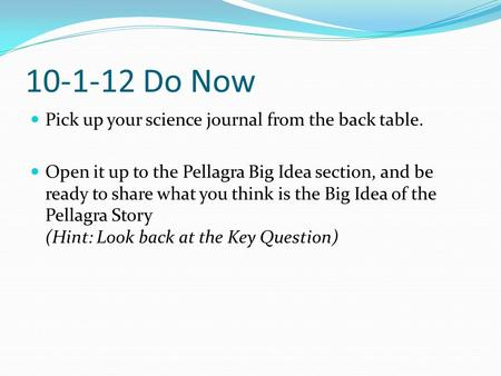 10-1-12 Do Now Pick up your science journal from the back table. Open it up to the Pellagra Big Idea section, and be ready to share what you think is the.