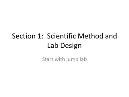 Section 1: Scientific Method and Lab Design Start with jump lab.