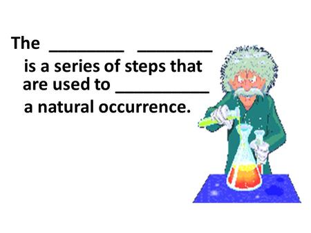 The ________ ________ is a series of steps that are used to __________ a natural occurrence.