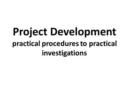 Project Development practical procedures to practical investigations.