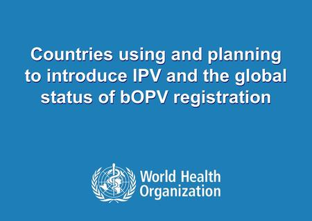 1 |1 | Countries using and planning to introduce IPV and the global status of bOPV registration.