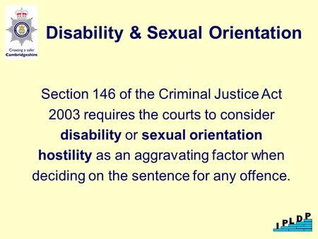 Disability & Sexual Orientation Section 146 of the Criminal Justice Act 2003 requires the courts to consider disability or sexual orientation hostility.