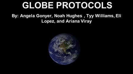 GLOBE PROTOCOLS By: Angela Gonyer, Noah Hughes, Tyy Williams, Eli Lopez, and Ariana Viray.