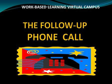 WORK-BASED LEARNING VIRTUAL CAMPUS. LEARNING OBJECTIVES To reinforce the fact that the student must call after an interview To discuss how soon after.