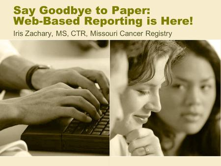 Say Goodbye to Paper: Web-Based Reporting is Here! Iris Zachary, MS, CTR, Missouri Cancer Registry.