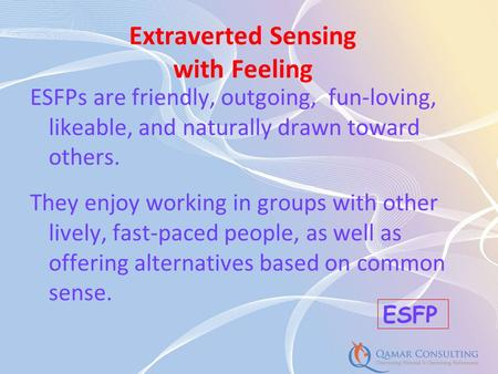 ESFPs are friendly, outgoing, fun-loving, likeable, and naturally drawn toward others. They enjoy working in groups with other lively, fast-paced people,