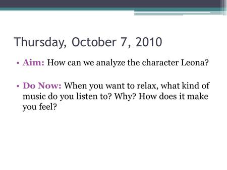 Thursday, October 7, 2010 Aim: How can we analyze the character Leona? Do Now: When you want to relax, what kind of music do you listen to? Why? How does.